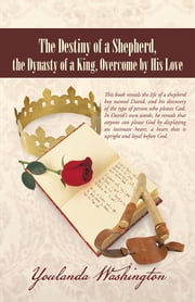 The Destiny of a Shepherd, the Dynasty of a King, Overcome by His Love ebook by Youlanda Washington