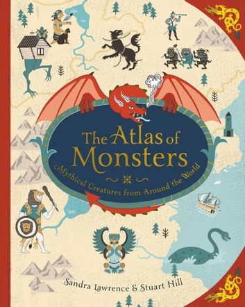 The Atlas of Monsters - Mythical Creatures from Around the World ebook by Sandra Lawrence