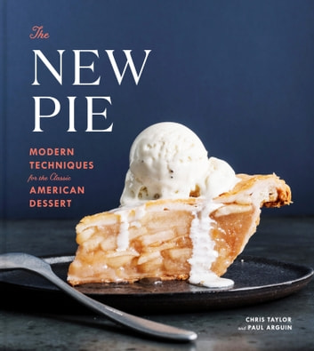 The New Pie - Modern Techniques for the Classic American Dessert ebook by Chris Taylor,Paul Arguin