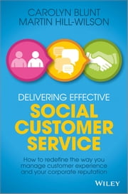 Delivering Effective Social Customer Service - How to Redefine the Way You Manage Customer Experience and Your Corporate Reputation ebook by Martin Hill-Wilson,Carolyn Blunt
