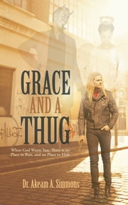 GRACE And A THUG - When God Wants You, There is no Place to Run, and no Place to Hide ebook by Dr. Akeam A. Simmons