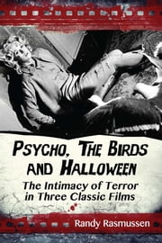 Psycho, The Birds and Halloween - The Intimacy of Terror in Three Classic Films ebook by Randy Rasmussen