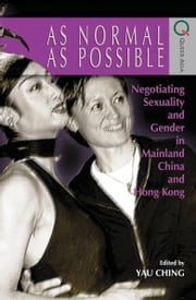 As Normal as Possible - Negotiating Sexuality and Gender in Mainland China and Hong Kong ebook by Ching Yau