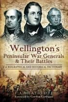 Wellington's Peninsular War Generals and their Battles - A Biographical and Historical Dictionary ebook by T A  Heathcote