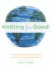 Knitting for Good! - A Guide to Creating Personal, Social, and Political Change, Stitch by Stitch ebook by Betsy Greer