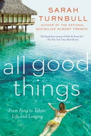 All Good Things - From Paris to Tahiti: Life and Longing ebook by Sarah Turnbull