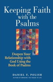 Keeping Faith with the Psalms: Deepen Your Relationship with God Using the Book of Psalms ebook by Daniel F. Polish