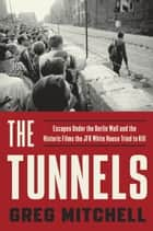 The Tunnels - Escapes Under the Berlin Wall and the Historic Films the JFK White House Tried to Kill ebook by