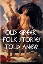 Old Greek Folk Stories Told Anew ebook by Josephine Peabody
