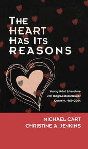 The Heart Has Its Reasons - Young Adult Literature with Gay/Lesbian/Queer Content, 1969-2004 ebook by Michael Cart,Christine A. Jenkins