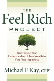 The Feel Rich Project - Reinventing Your Understanding of True Wealth to Find True Happiness ebook by Michael F. Kay