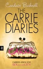The Carrie Diaries - Carries Leben vor Sex and the City ebook by Candace Bushnell,Anja Galić,Katarina Ganslandt