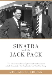 Sinatra and the Jack Pack - The Extraordinary Friendship between Frank Sinatra and John F. Kennedy-Why They Bonded and What Went Wrong ebook by Michael Sheridan,David Harvey
