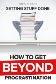 Getting Stuff Done: Getting Beyond Procrastination ebook by Fred Gleeck