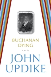 Buchanan Dying - A Play ebook by John Updike
