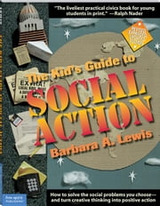 Kid's Guide to Social Action: How to Solve the Social Problems You Choose-and Turn Creative Thinking into Positive Action (Revised & Updated) ebook by Lewis, Barbara A.