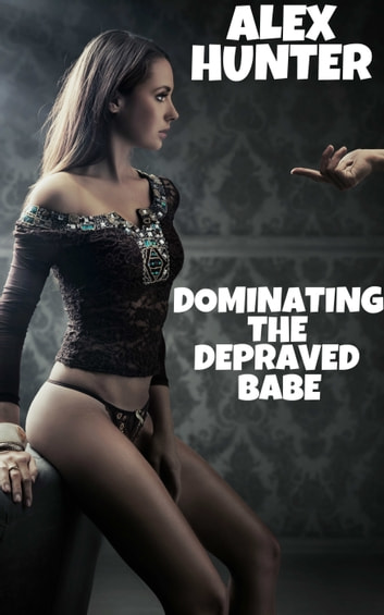 Dominating The Debraved Babe eBook by Alex Hunter