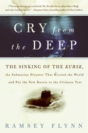 Cry from the Deep - The Sinking of the Kursk, the Submarine Disaster That Riveted the World and Put the New Russia to the Ultimate Test ebook by Ramsey Flynn
