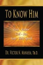 "To Know Him - ""The Triune God Jehovah (Lord)""(Father, Son, and Holy Spirit) ebook by Victor Manassa"