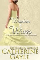 Wanton Wives - An Anthology of Regency Erotica Short Stories ebook by Catherine Gayle