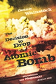 The Decision to Drop the Atomic Bomb - Hiroshima and Nagasaki: August 1945 ebook by Dennis D. Wainstock