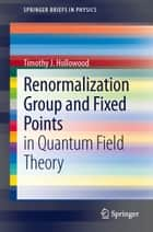 Renormalization Group and Fixed Points ebook by Timothy J Hollowood