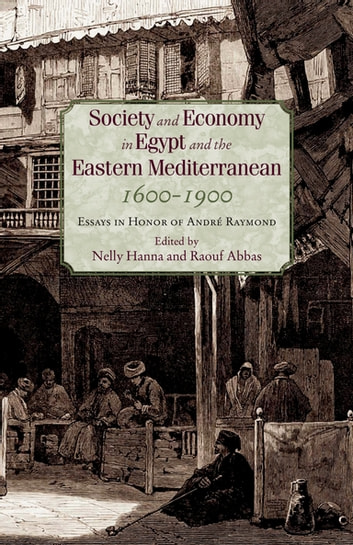 Society and Economy in Egypt and the Eastern Mediterranean, 1600-1900 - Essays in Honor of André Raymond ebook by