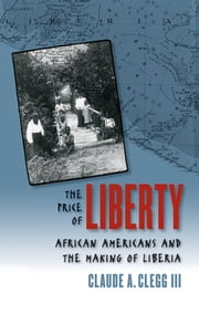 The Price of Liberty - African Americans and the Making of Liberia ebook by Claude Andrew Clegg