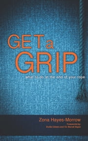 Get a Grip - What to Do at the End of Your Rope ebook by Hayes-Morrow,Zona