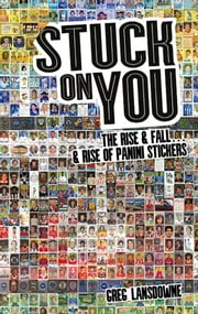 Stuck on You - The Rise & Fall... & Rise of Panini Stickers ebook by Greg Lansdowne