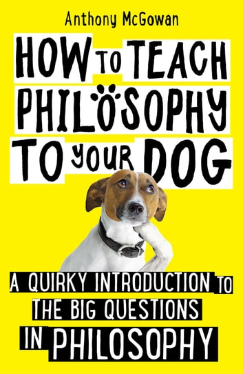 How to Teach Philosophy to Your Dog - A Quirky Introduction to the Big Questions in Philosophy ebook by Anthony McGowan