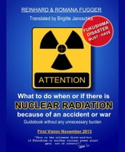 What can we do when or if there is nuclear radiation because of an accident or war - Guidebook without any unnecessary burden ebook by Reinhard Fugger,Romana M. Fugger