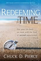 Redeeming The Time - Get Your Life Back on Track with the God of Second Opportunities ebook by Chuck D Pierce