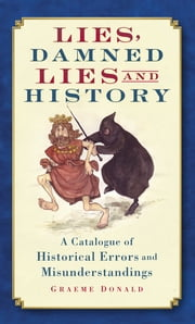Lies, Damned Lies and History - A Catalogue of Historical Errors and Misunderstandings ebook by Graeme Donald