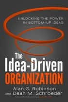 The Idea-Driven Organization - Unlocking the Power in Bottom-Up Ideas ebook by Alan G. Robinson, Dean M. Schroeder