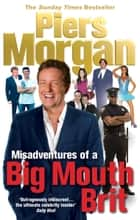 Misadventures of a Big Mouth Brit ebook by Piers Morgan