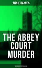 THE ABBEY COURT MURDER (Murder Mystery Classic) - Intriguing Golden Age Murder Mystery from the Renowned Author of The Bungalow Mystery, The Blue Diamond and Who Killed Charmian Karslake? eBook by Annie Haynes