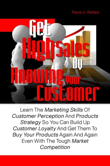 Get High Sales By Knowing Your Customer - Learn The Marketing Skills Of Customer Perception And Products Strategy So You Can Build Up Customer Loyalty And Get Them To Buy Your Products Again And Again Even With The Tough Market Competition ebook by Paula A. Robles