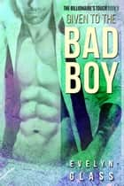 Given to the Bad Boy - The Billionaire's Touch, #9 ebook by Evelyn Glass
