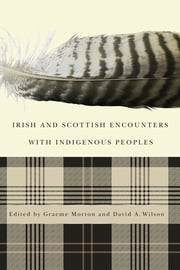 Irish and Scottish Encounters with Indigenous Peoples - Canada, the United States, New Zealand, and Australia ebook by Graeme Morton,David A. Wilson