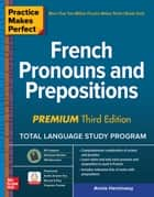 Practice Makes Perfect: French Pronouns and Prepositions, Premium Third Edition eBook by Annie Heminway