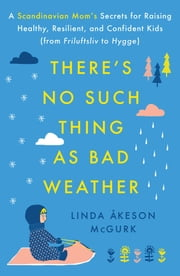 There's No Such Thing as Bad Weather - A Scandinavian Mom's Secrets for Raising Healthy, Resilient, and Confident Kids (from Friluftsliv to Hygge) ebook by Linda Åkeson McGurk