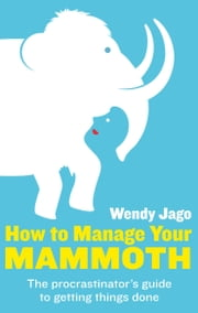 How To Manage Your Mammoth - The Procrastinator's Guide to Getting Things Done ebook by Wendy Jago
