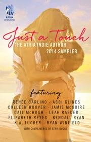 Just A Touch - The Atria Indie Author 2014 Sampler ebook by Renee Carlino,Abbi Glines,Colleen Hoover,Jamie McGuire,Gail McHugh,Leah Raeder,Elizabeth Reyes,Kendall Ryan,K.A. Tucker,Ryan Winfield