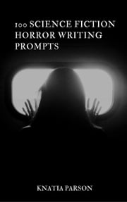 100 Science Fiction Horror Writing Prompts - Science Fiction Writing Series, #10 ebook by Knatia Parson