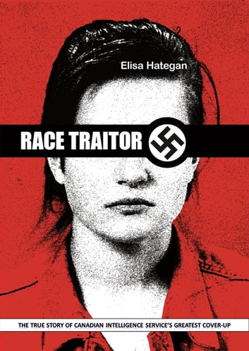Race Traitor: The True Story of Canadian Intelligence's Greatest Cover-Up ebook by Elisa Hategan