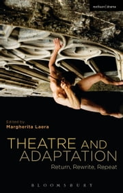 Theatre and Adaptation - Return, Rewrite, Repeat ebook by Dr Margherita Laera