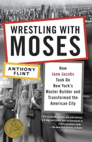 Wrestling with Moses - How Jane Jacobs Took On New York's Master Builder and Transformed the American City ebook by Anthony Flint