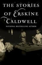 The Stories of Erskine Caldwell ebook by Erskine Caldwell