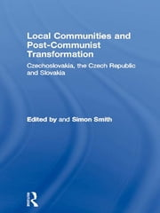 Local Communities and Post-Communist Transformation - Czechoslovakia, the Czech Republic and Slovakia ebook by Simon Smith
